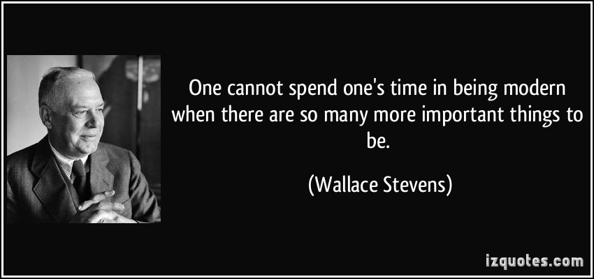 quote-one-cannot-spend-one-s-time-in-being-modern-when-there-are-so-many-more-important-things-to-be-wallace-stevens-178046